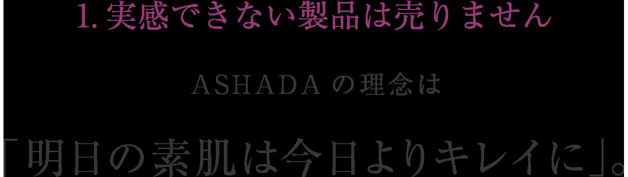 1.実感できない製品は売りません ASHADAの理念は「明日の素肌は今日よりキレイに」。